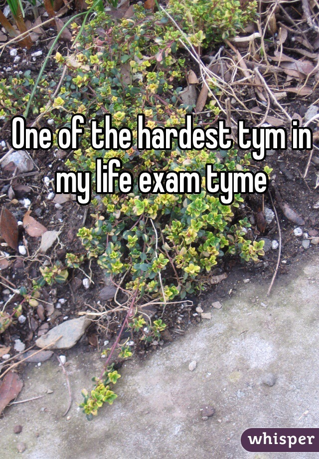 One of the hardest tym in my life exam tyme