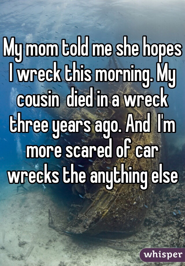 My mom told me she hopes I wreck this morning. My cousin  died in a wreck three years ago. And  I'm more scared of car wrecks the anything else