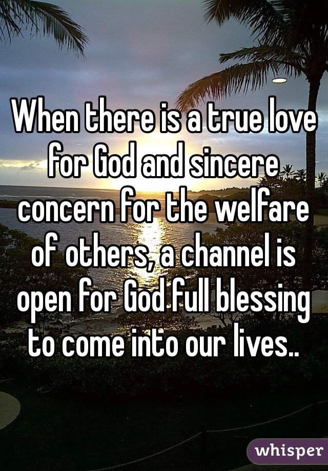 When there is a true love for God and sincere concern for the welfare of others, a channel is open for God full blessing to come into our lives..