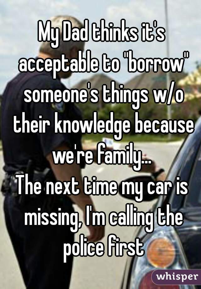 """My Dad thinks it's acceptable to """"borrow"""" someone's things w/o their knowledge because we're family...  The next time my car is missing, I'm calling the police first"""