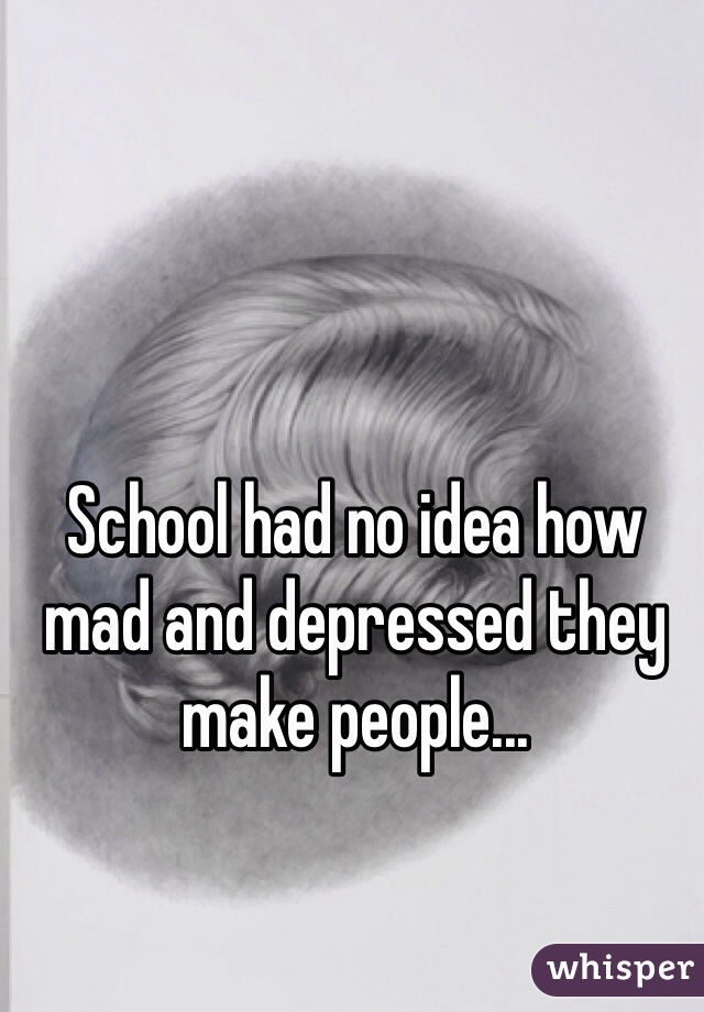 School had no idea how mad and depressed they make people...