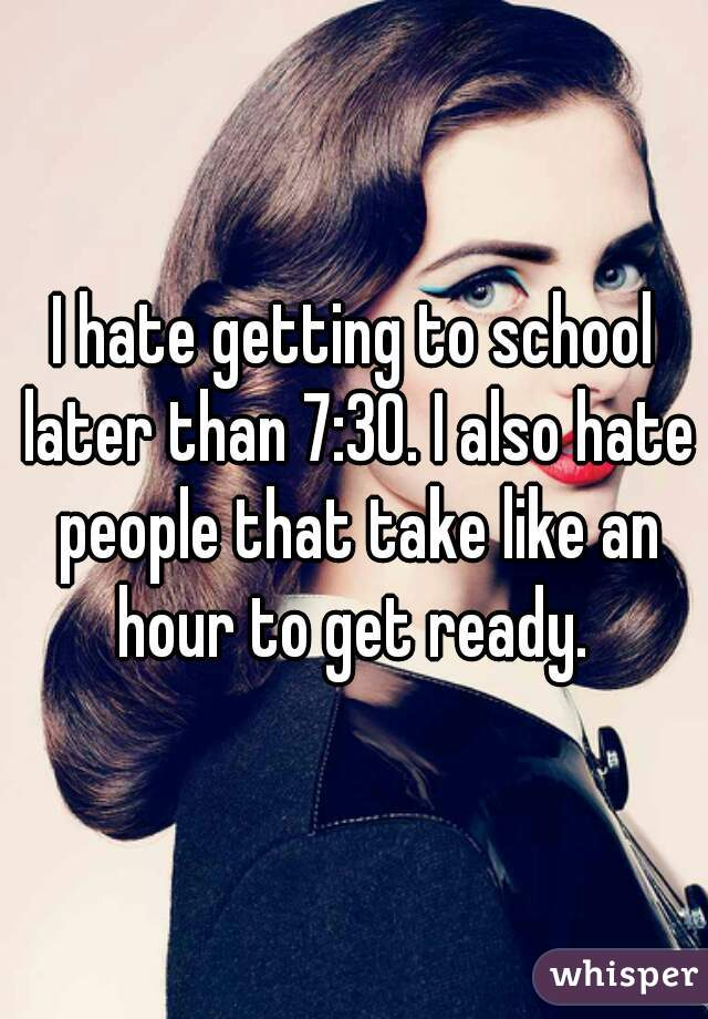 I hate getting to school later than 7:30. I also hate people that take like an hour to get ready.