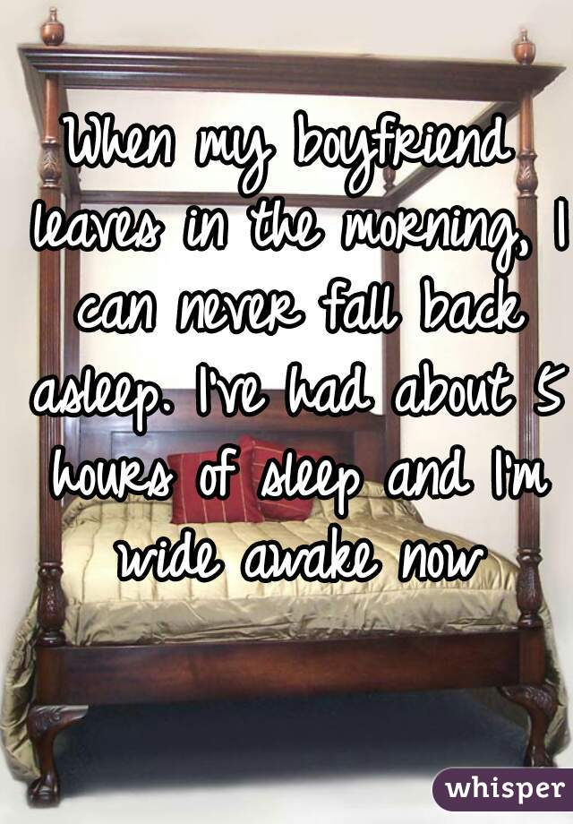 When my boyfriend leaves in the morning, I can never fall back asleep. I've had about 5 hours of sleep and I'm wide awake now
