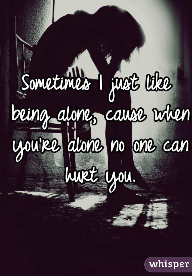 Sometimes I just like being alone, cause when you're alone no one can hurt you.