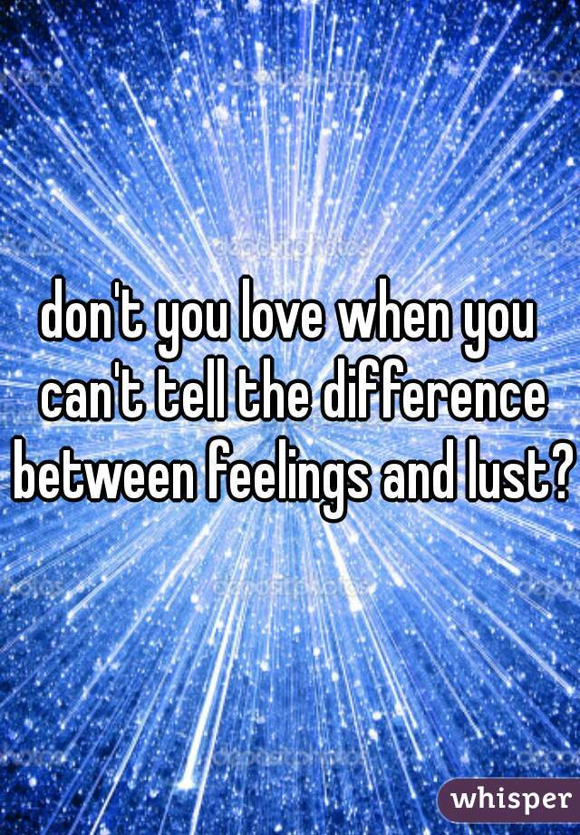 don't you love when you can't tell the difference between feelings and lust?