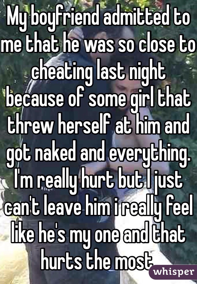 My boyfriend admitted to me that he was so close to cheating last night because of some girl that threw herself at him and got naked and everything. I'm really hurt but I just can't leave him i really feel like he's my one and that hurts the most.