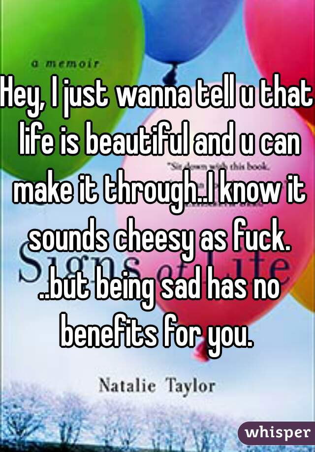 Hey, I just wanna tell u that life is beautiful and u can make it through..I know it sounds cheesy as fuck. ..but being sad has no benefits for you.