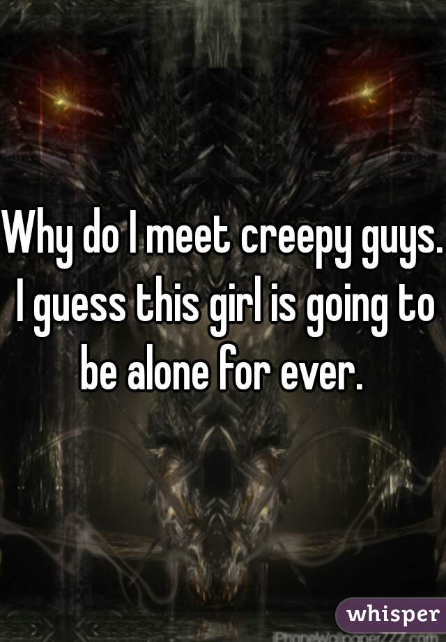Why do I meet creepy guys. I guess this girl is going to be alone for ever.