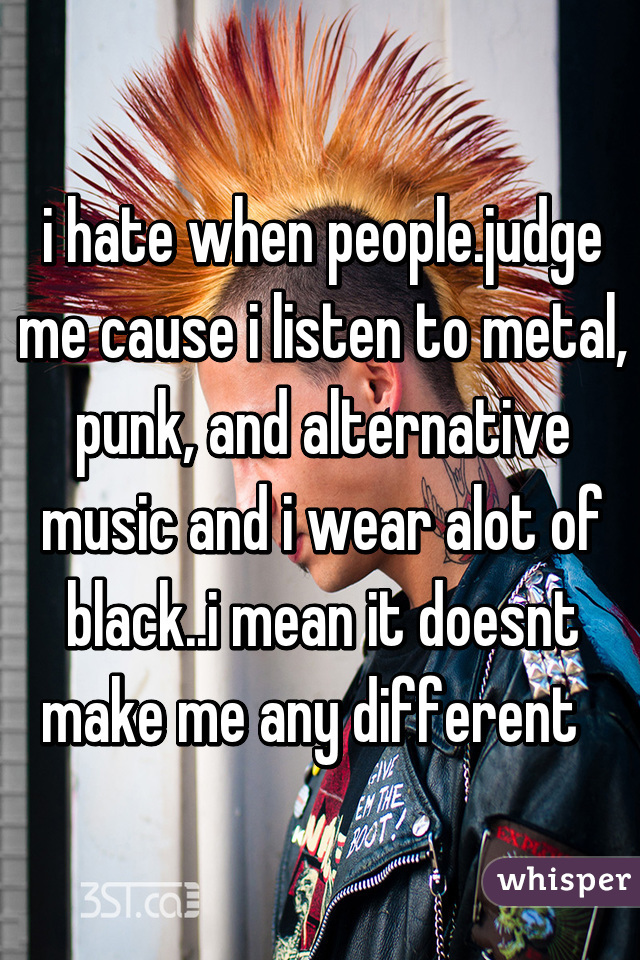 i hate when people.judge me cause i listen to metal, punk, and alternative music and i wear alot of black..i mean it doesnt make me any different