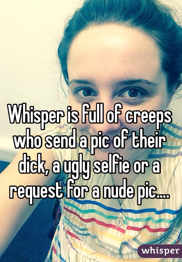 Whisper is full of creeps who send a pic of their dick, a ugly selfie or a request for a nude pic....