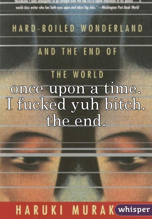 once upon a time. □ I fucked yuh bitch. □ the end. □