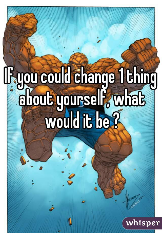 If you could change 1 thing about yourself, what would it be ?