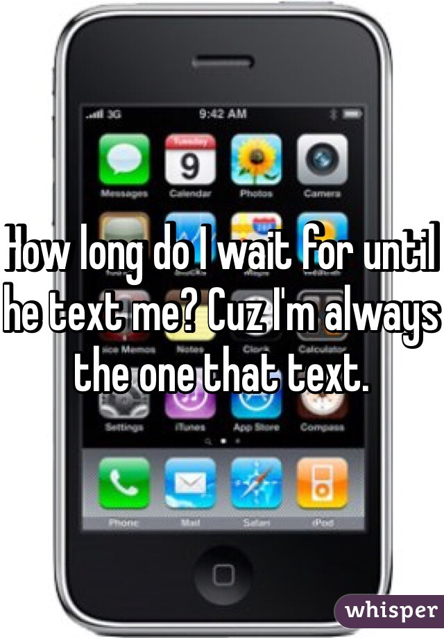How long do I wait for until he text me? Cuz I'm always the one that text.