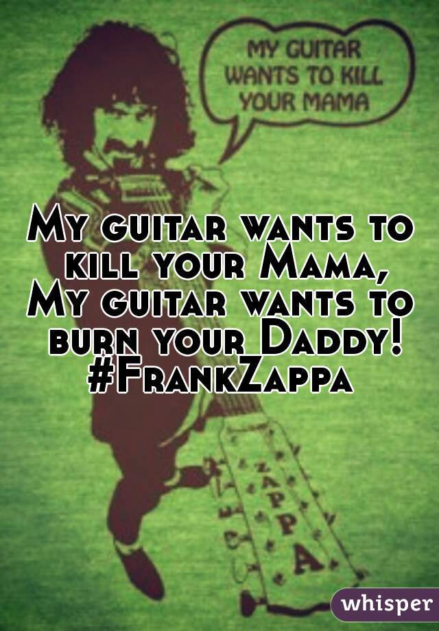 My guitar wants to kill your Mama, My guitar wants to burn your Daddy! #FrankZappa