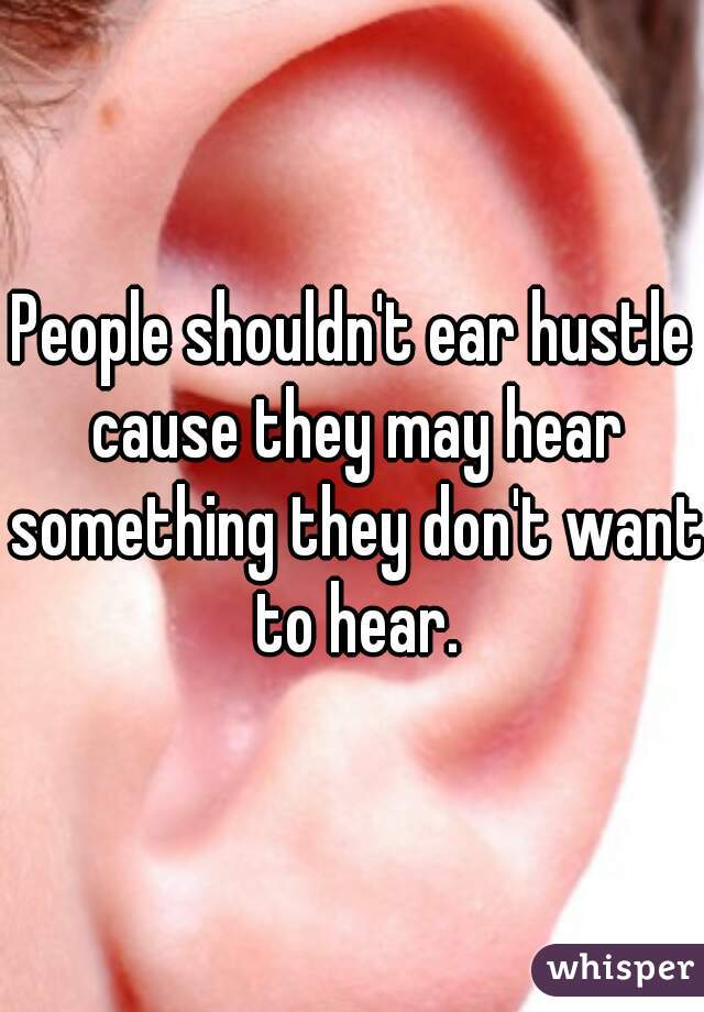 People shouldn't ear hustle cause they may hear something they don't want to hear.