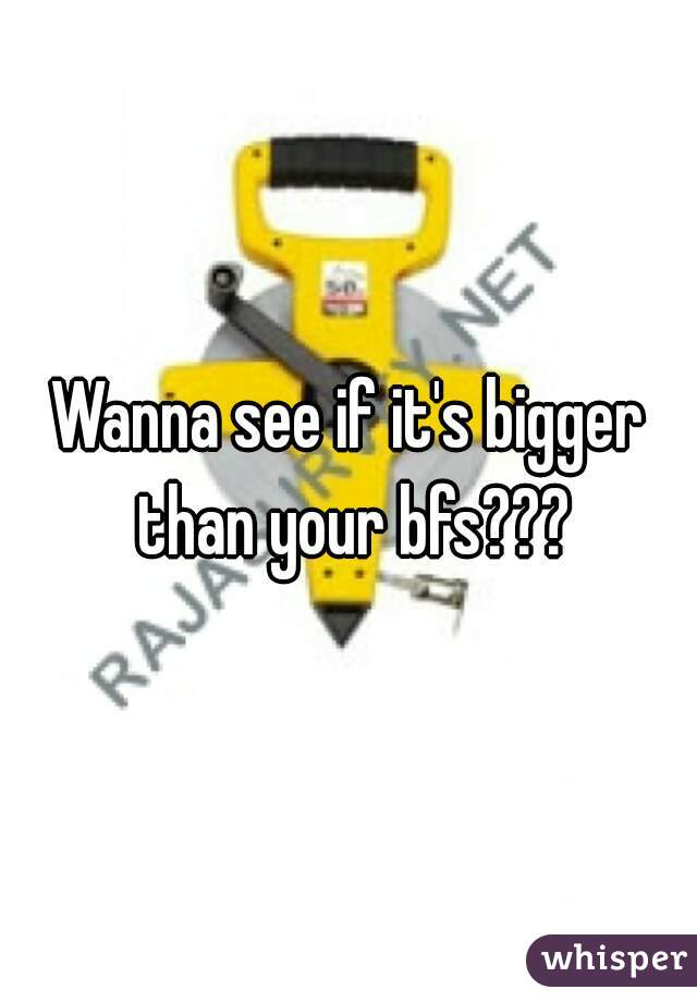 Wanna see if it's bigger than your bfs???
