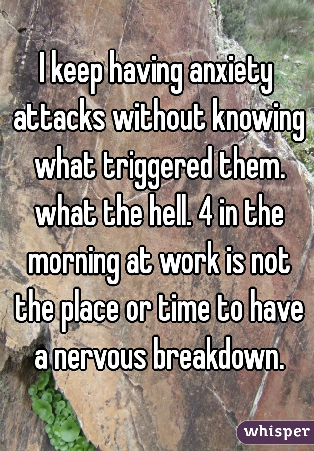 I keep having anxiety attacks without knowing what triggered them. what the hell. 4 in the morning at work is not the place or time to have a nervous breakdown.