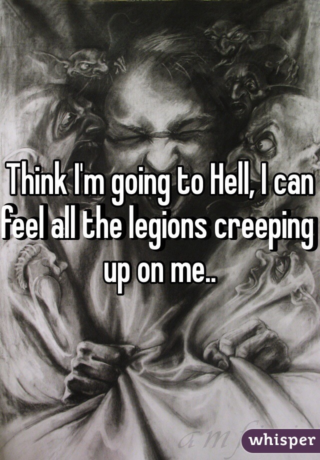 Think I'm going to Hell, I can feel all the legions creeping up on me..