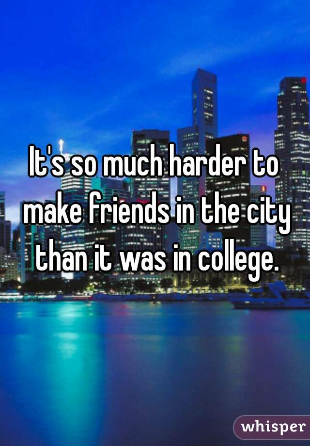 It's so much harder to make friends in the city than it was in college.