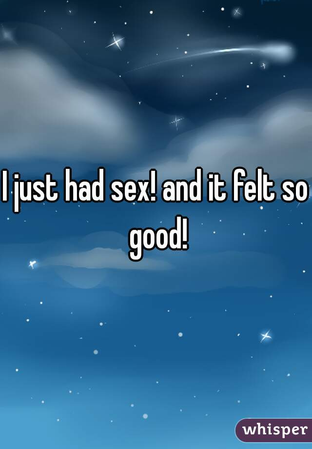 I just had sex! and it felt so good!