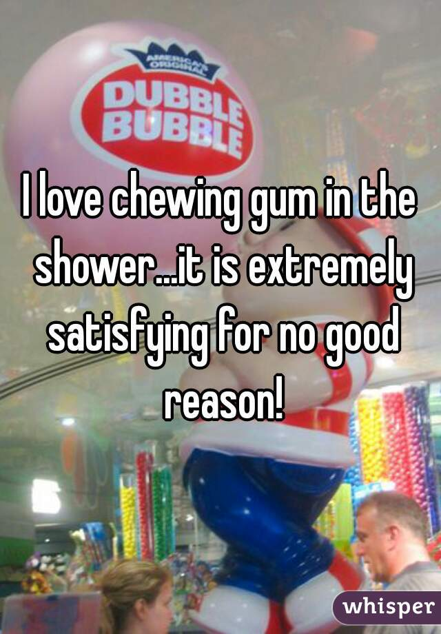 I love chewing gum in the shower...it is extremely satisfying for no good reason!