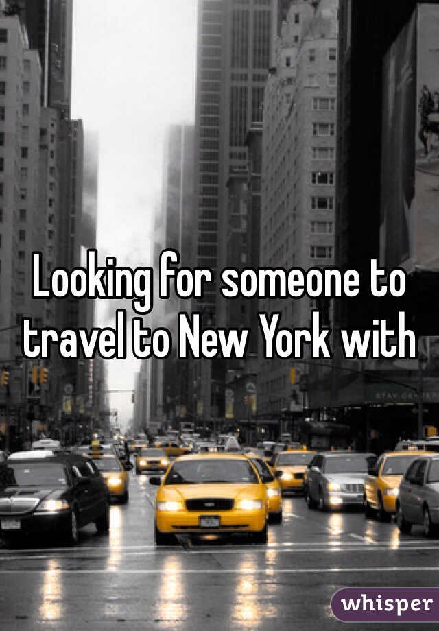 Looking for someone to travel to New York with