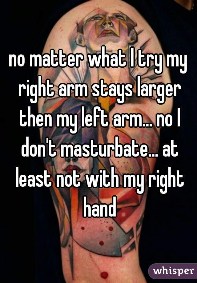 no matter what I try my right arm stays larger then my left arm... no I don't masturbate... at least not with my right hand