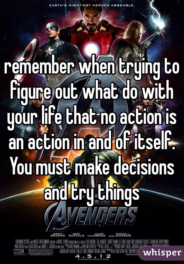remember when trying to figure out what do with your life that no action is an action in and of itself. You must make decisions and try things
