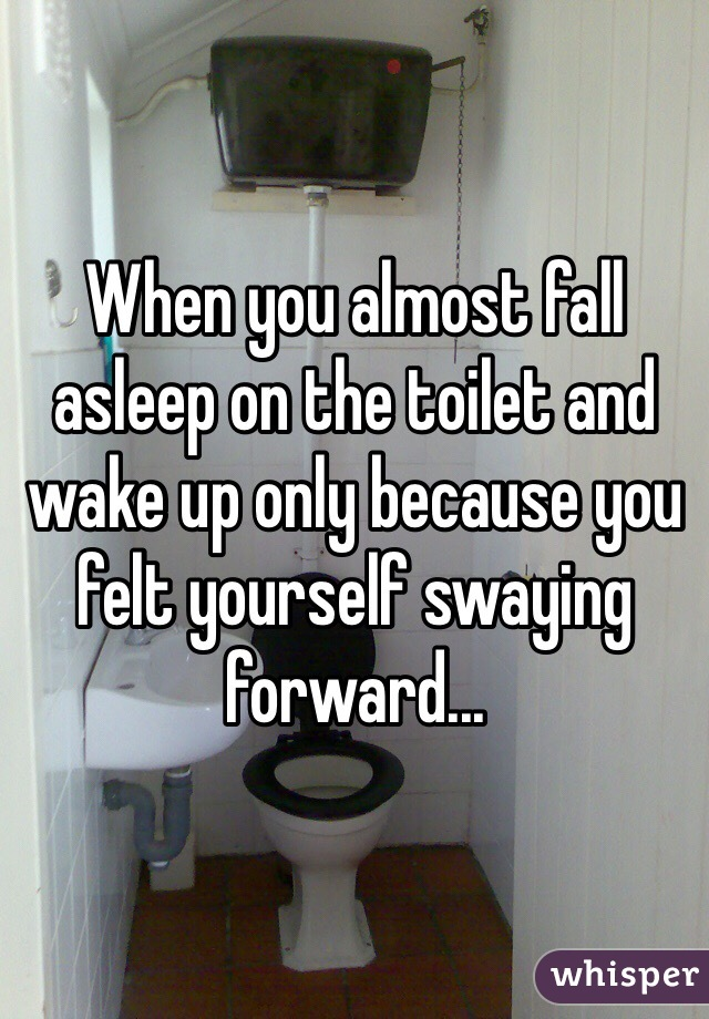 When you almost fall asleep on the toilet and wake up only because you felt yourself swaying forward...