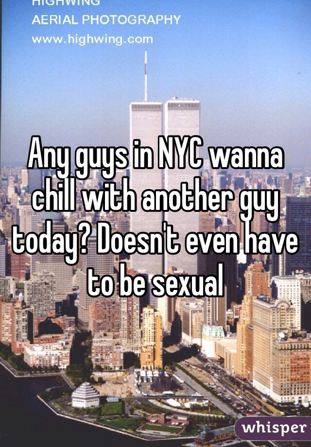 Any guys in NYC wanna chill with another guy today? Doesn't even have to be sexual