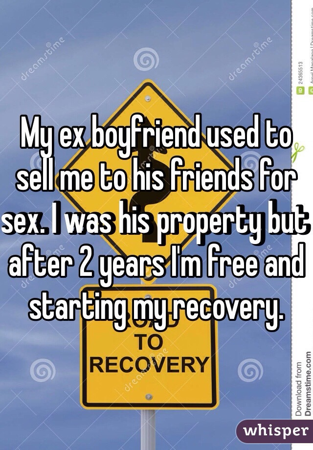 My ex boyfriend used to sell me to his friends for sex. I was his property but after 2 years I'm free and starting my recovery.