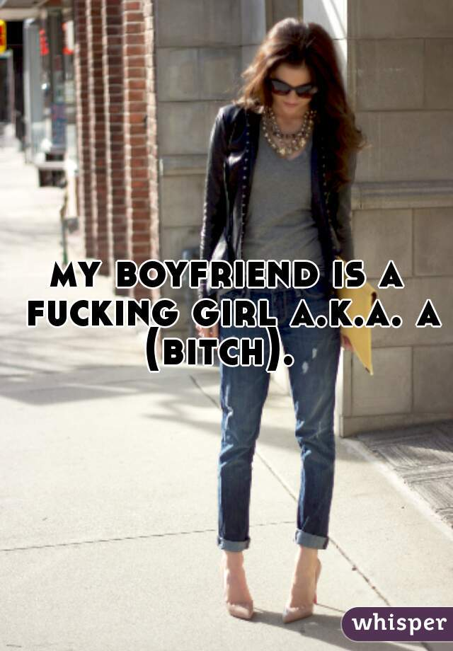 my boyfriend is a fucking girl a.k.a. a (bitch).