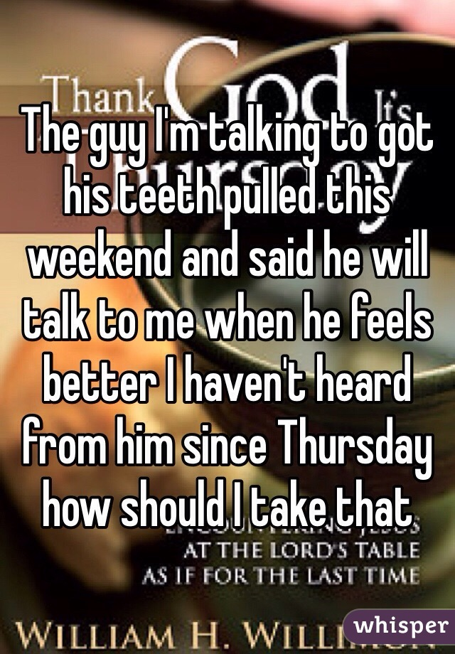 The guy I'm talking to got his teeth pulled this weekend and said he will talk to me when he feels better I haven't heard from him since Thursday how should I take that