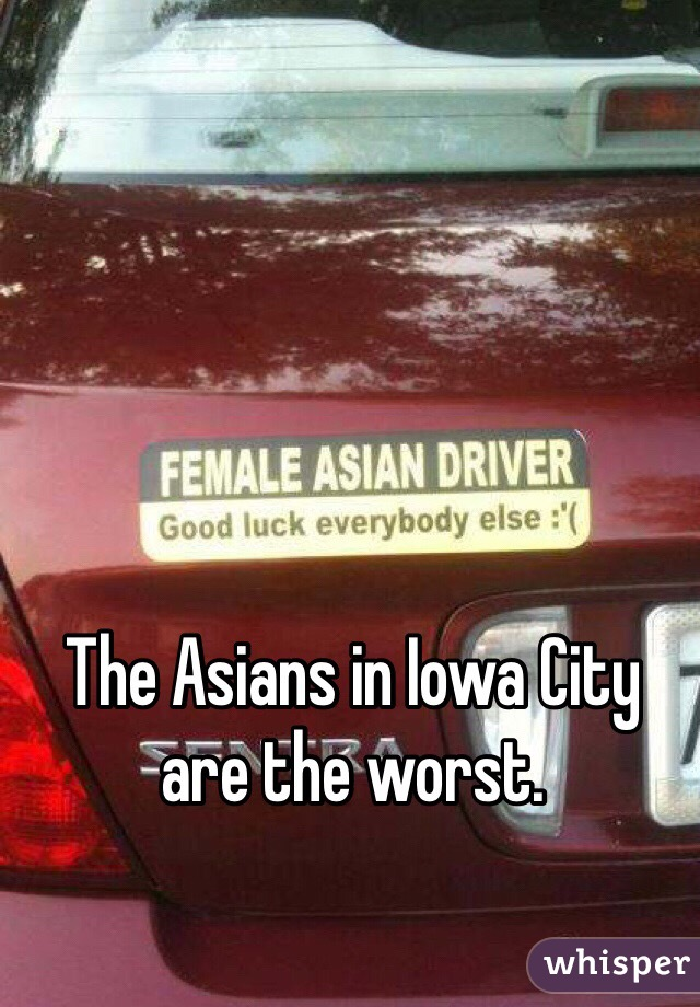 The Asians in Iowa City are the worst.