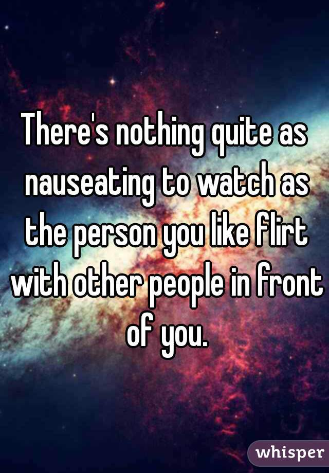 There's nothing quite as nauseating to watch as the person you like flirt with other people in front of you.