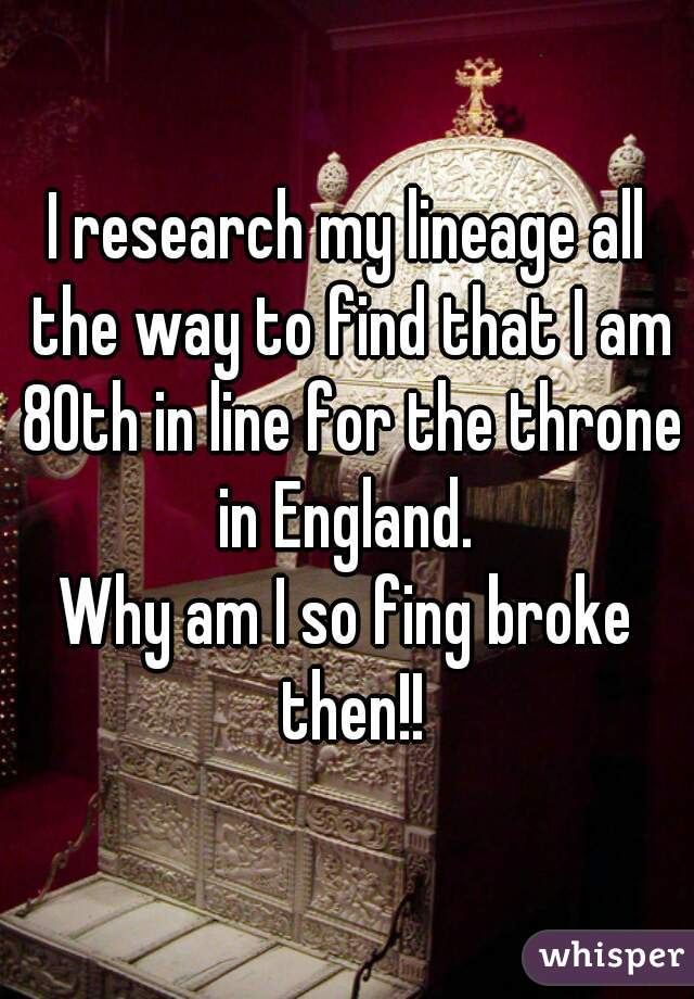 I research my lineage all the way to find that I am 80th in line for the throne in England.  Why am I so fing broke then!!