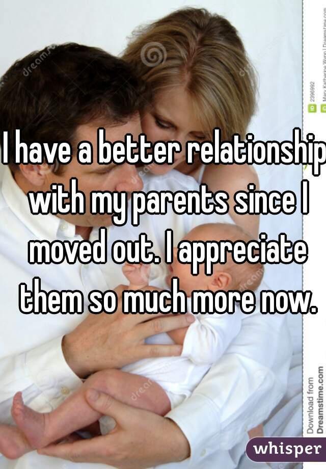 I have a better relationship with my parents since I moved out. I appreciate them so much more now.