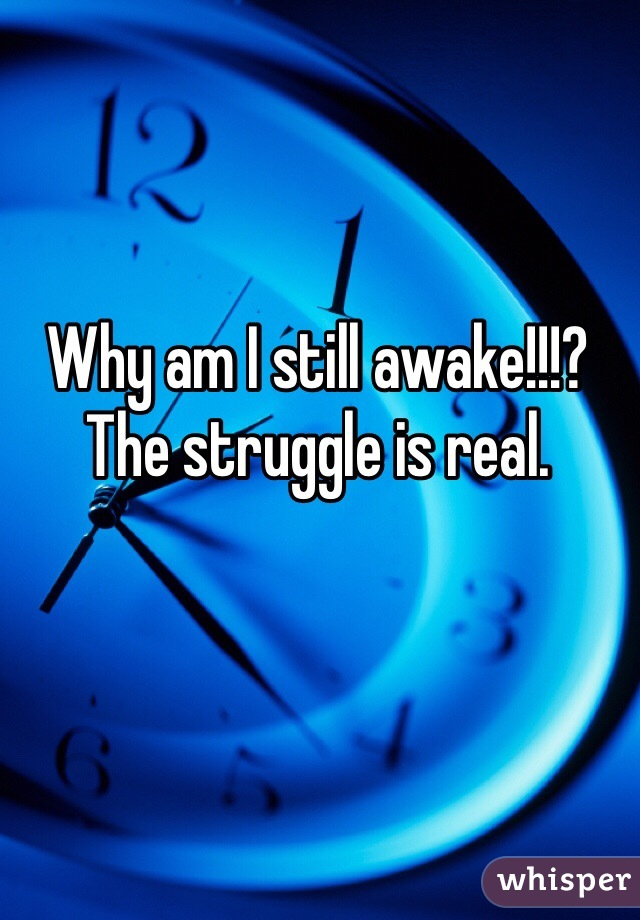 Why am I still awake!!!? The struggle is real.