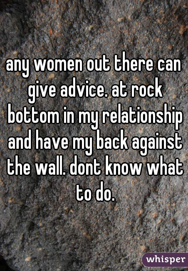 any women out there can give advice. at rock bottom in my relationship and have my back against the wall. dont know what to do.