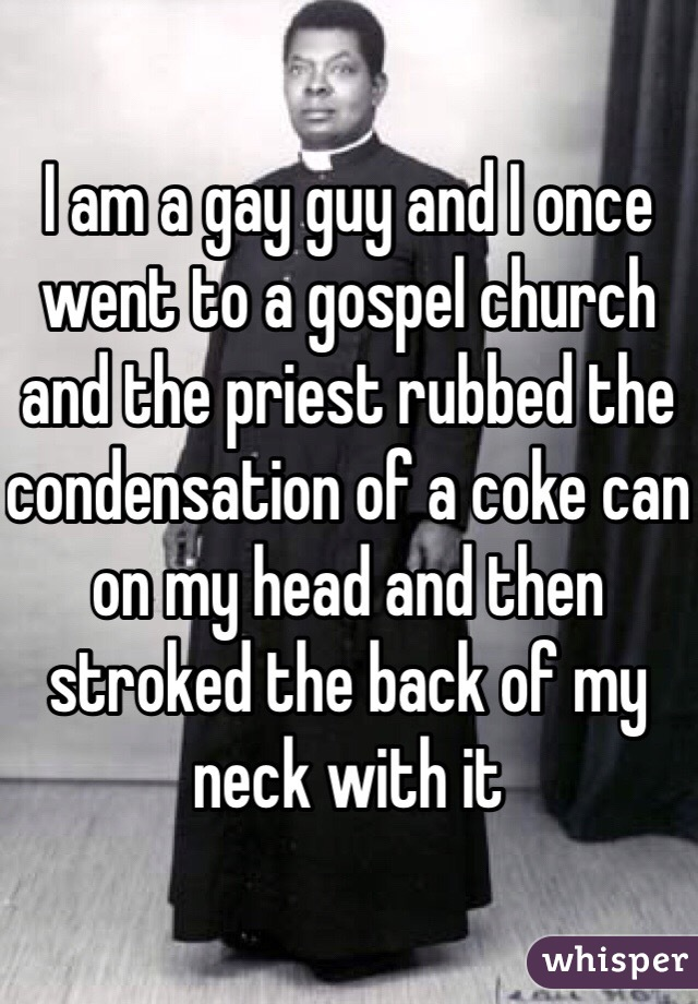 I am a gay guy and I once went to a gospel church and the priest rubbed the condensation of a coke can on my head and then stroked the back of my neck with it