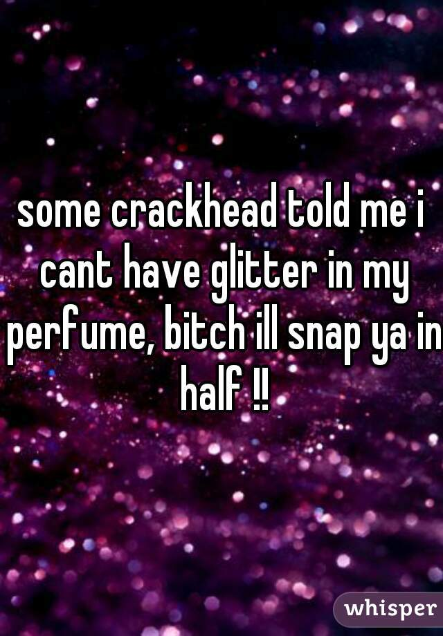 some crackhead told me i cant have glitter in my perfume, bitch ill snap ya in half !!