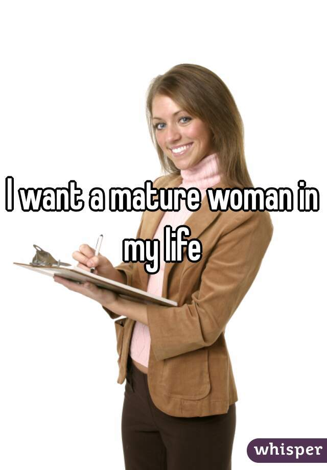 I want a mature woman in my life