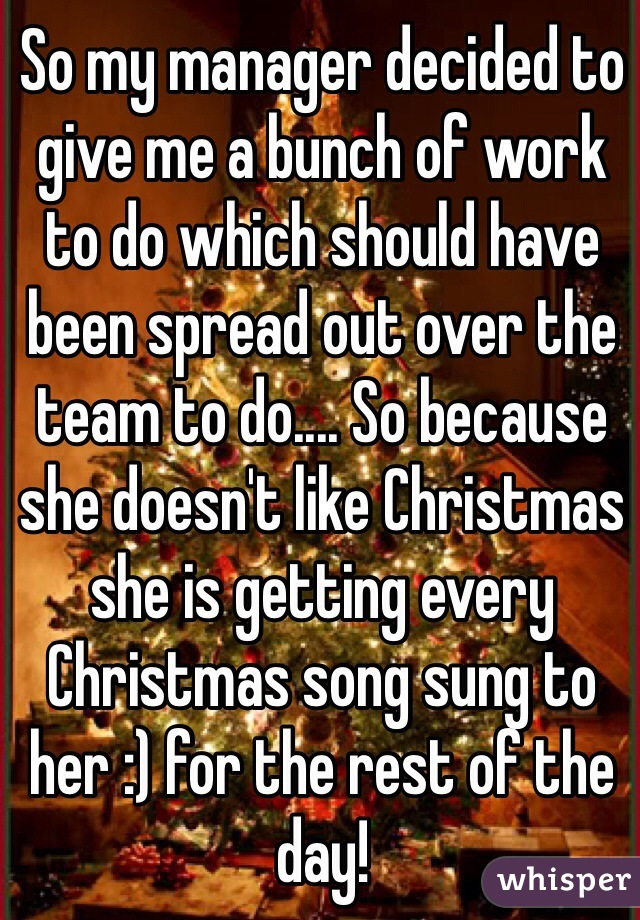 So my manager decided to give me a bunch of work to do which should have been spread out over the team to do.... So because she doesn't like Christmas she is getting every Christmas song sung to her :) for the rest of the day!