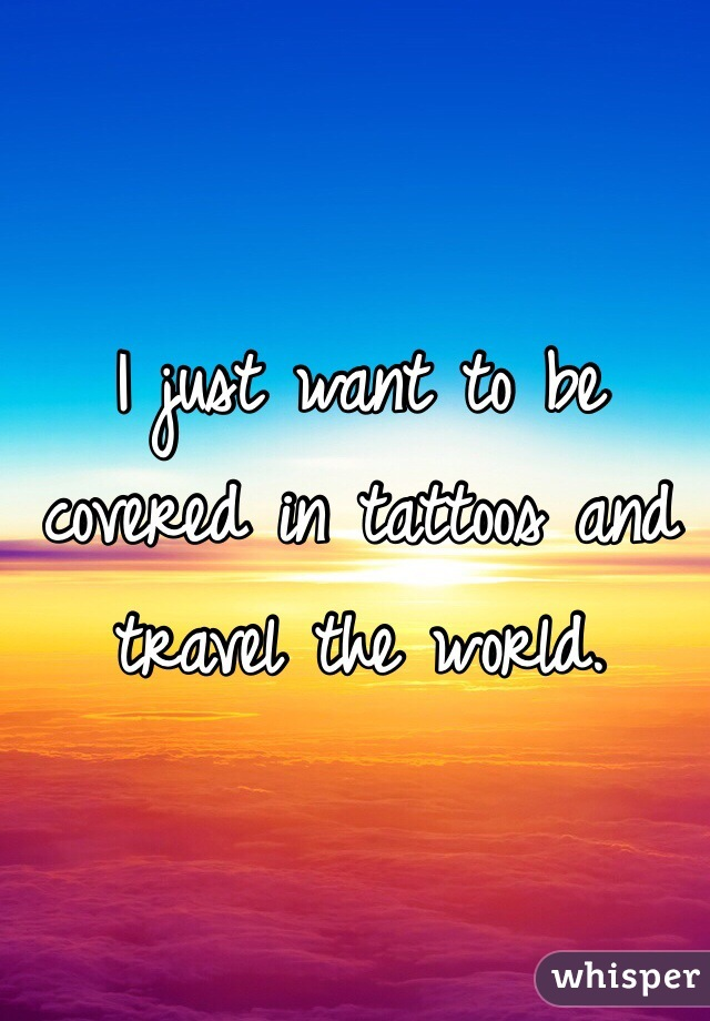 I just want to be covered in tattoos and travel the world.