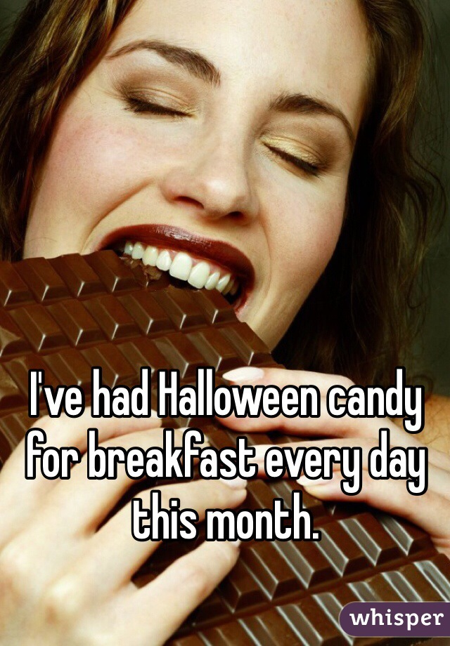 I've had Halloween candy for breakfast every day this month.