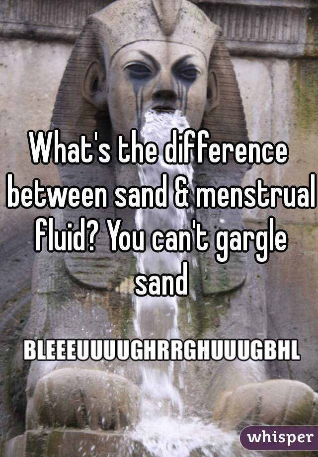 What's the difference between sand & menstrual fluid? You can't gargle sand