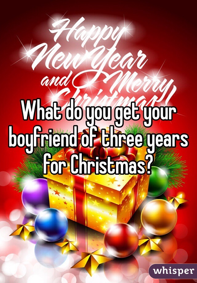 What do you get your boyfriend of three years for Christmas?