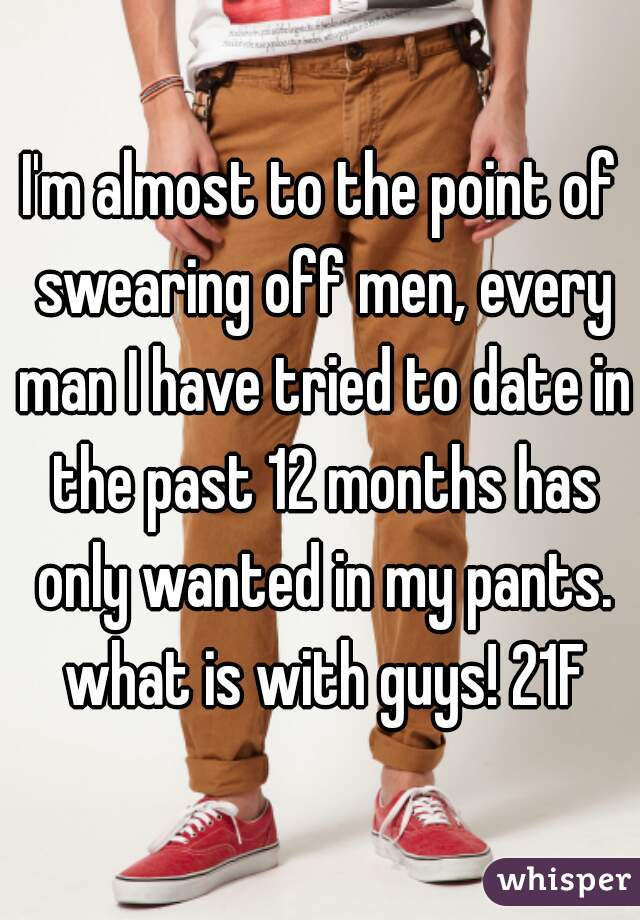 I'm almost to the point of swearing off men, every man I have tried to date in the past 12 months has only wanted in my pants. what is with guys! 21F