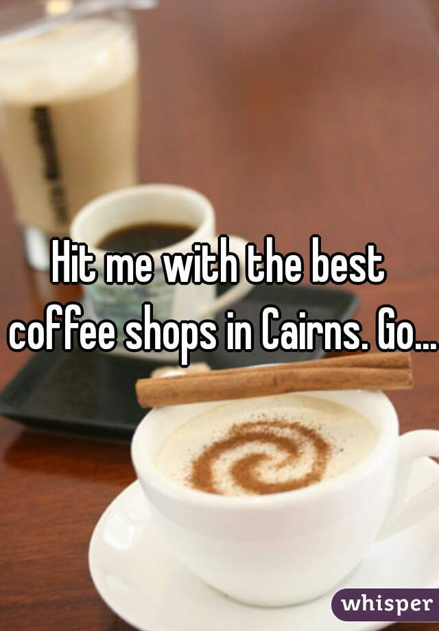 Hit me with the best coffee shops in Cairns. Go....