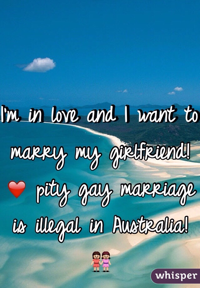 I'm in love and I want to marry my girlfriend! ❤️ pity gay marriage is illegal in Australia! 👭